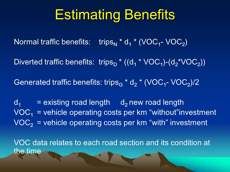 Estimating Benefits Normal traffic benefits: tripsN * d1 * (VOC1- VOC2) Diverted traffic benefits: tripsD * ((d1 * VOC1)-(d2*VOC2))