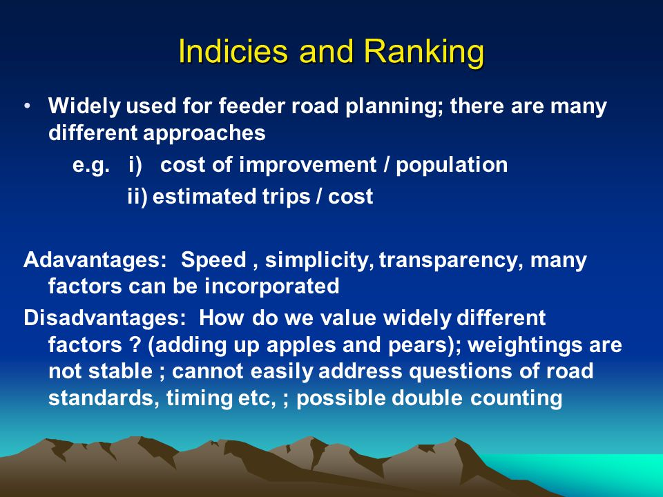 Indicies and Ranking Widely used for feeder road planning; there are many different approaches. e.g. i) cost of improvement / population.