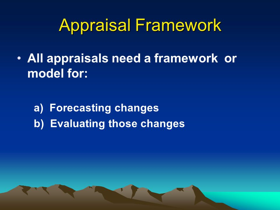 Appraisal Framework All appraisals need a framework or model for: