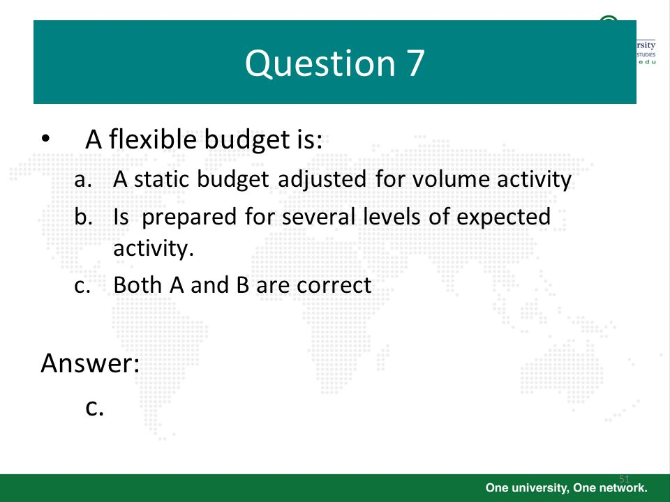 Question 7 A flexible budget is: Answer: c.