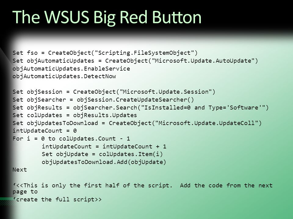 The WSUS Big Red Button Set fso = CreateObject( Scripting.FileSystemObject ) Set objAutomaticUpdates = CreateObject( Microsoft.Update.AutoUpdate )