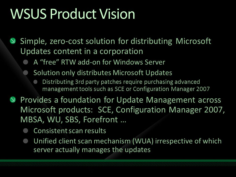 WSUS Product Vision Simple, zero-cost solution for distributing Microsoft Updates content in a corporation.