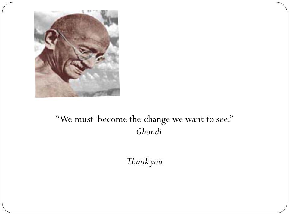 We must become the change we want to see. Ghandi