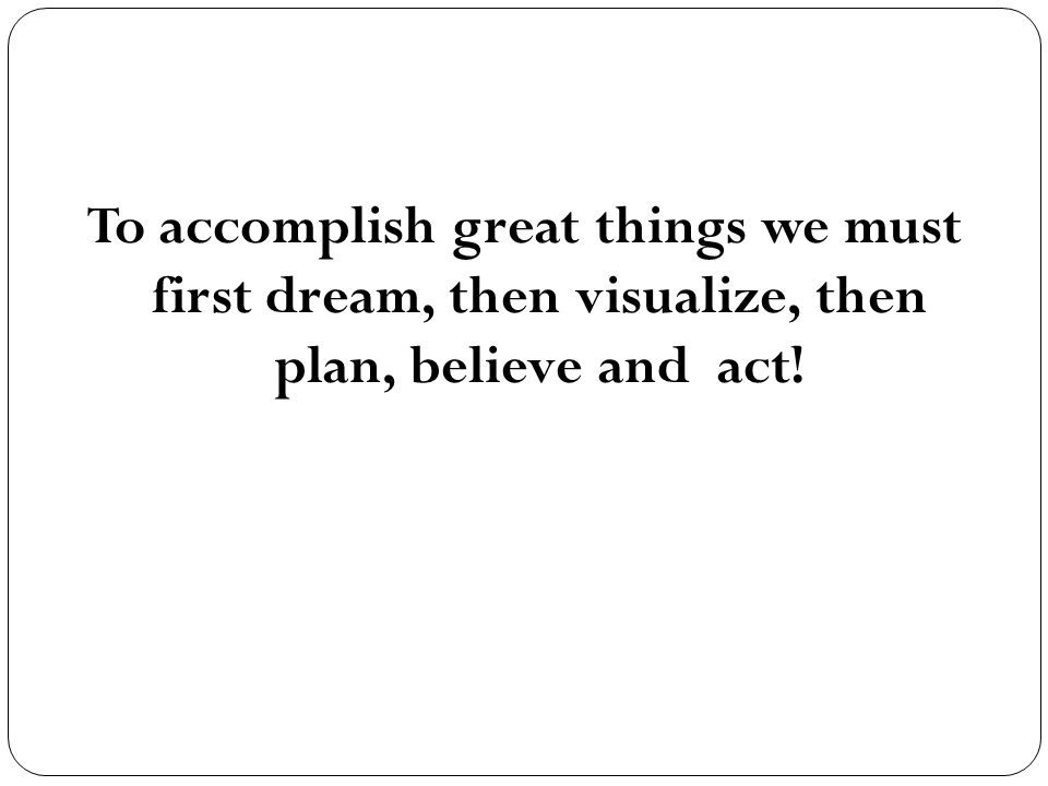 To accomplish great things we must first dream, then visualize, then plan, believe and act!
