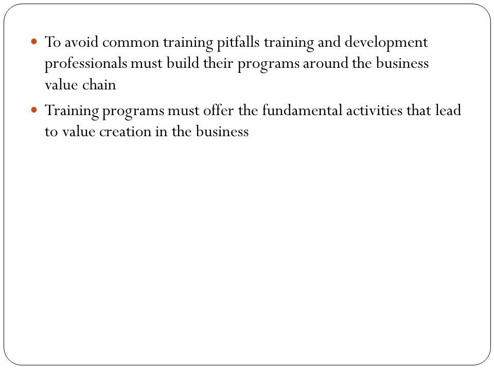 To avoid common training pitfalls training and development professionals must build their programs around the business value chain