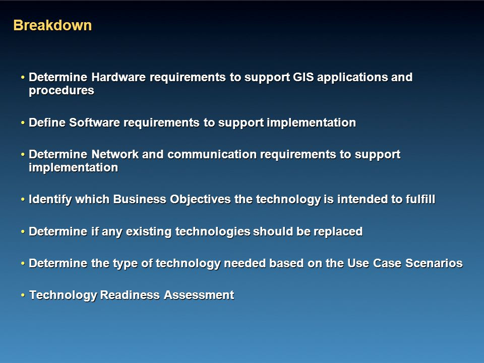 Breakdown Determine Hardware requirements to support GIS applications and procedures. Define Software requirements to support implementation.