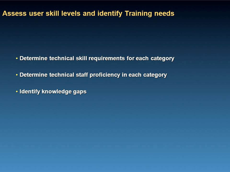 Assess user skill levels and identify Training needs