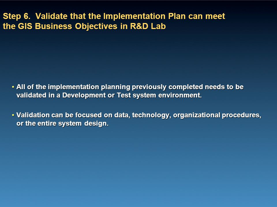 Step 6. Validate that the Implementation Plan can meet the GIS Business Objectives in R&D Lab