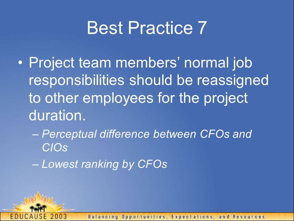 Best Practice 7 Project team members' normal job responsibilities should be reassigned to other employees for the project duration.