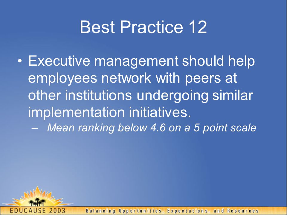 Best Practice 12 Executive management should help employees network with peers at other institutions undergoing similar implementation initiatives.
