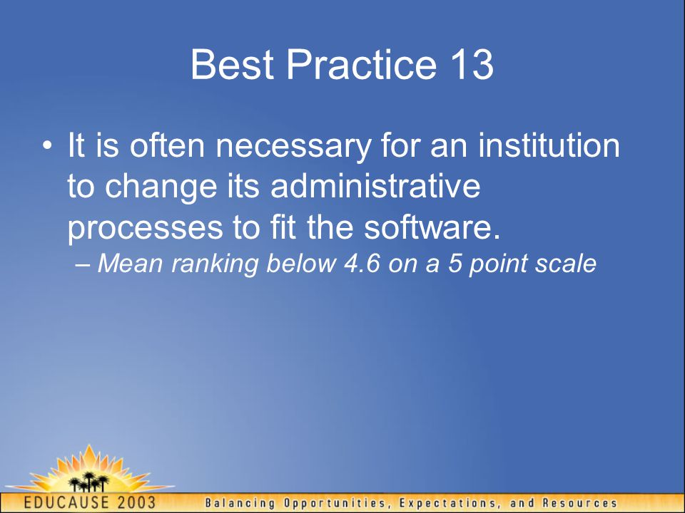 Best Practice 13 It is often necessary for an institution to change its administrative processes to fit the software.