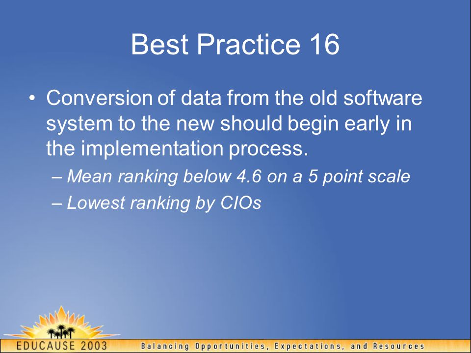 Best Practice 16 Conversion of data from the old software system to the new should begin early in the implementation process.