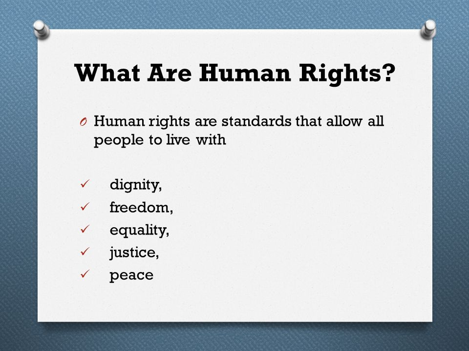 What Are Human Rights Human rights are standards that allow all people to live with. dignity, freedom,
