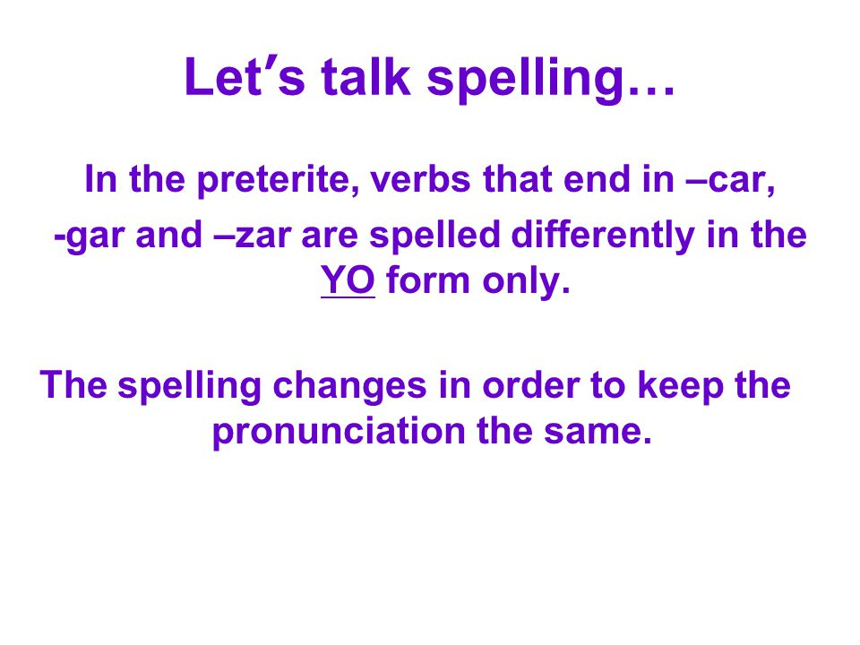 Let's talk spelling… In the preterite, verbs that end in –car,