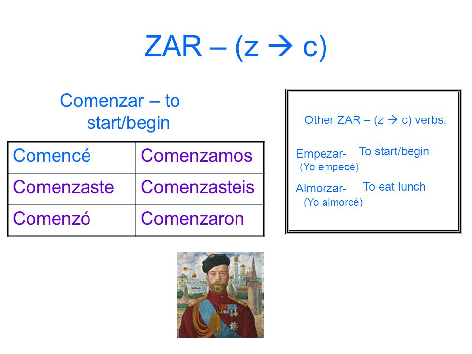 ZAR – (z  c) Comenzar – to start/begin Comencé Comenzamos Comenzaste