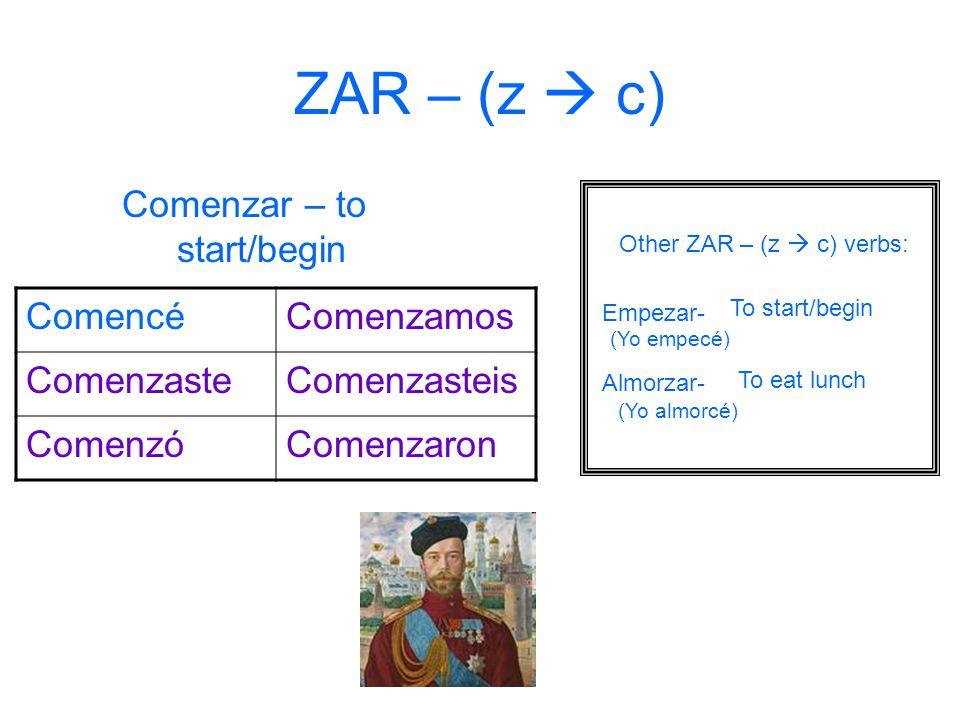 ZAR – (z  c) Comenzar – to start/begin Comencé Comenzamos Comenzaste