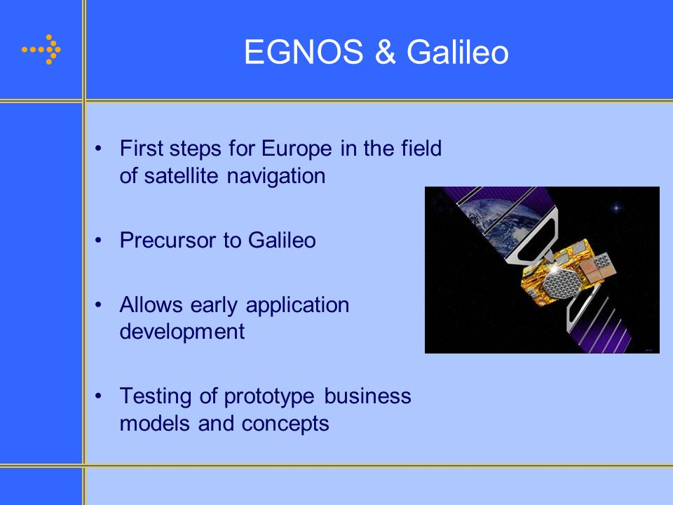 EGNOS & Galileo First steps for Europe in the field of satellite navigation. Precursor to Galileo.
