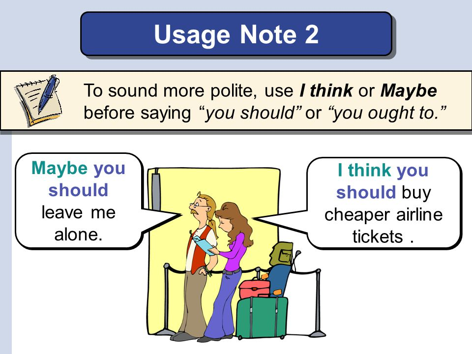 Usage Note 2 To sound more polite, use I think or Maybe before saying you should or you ought to.