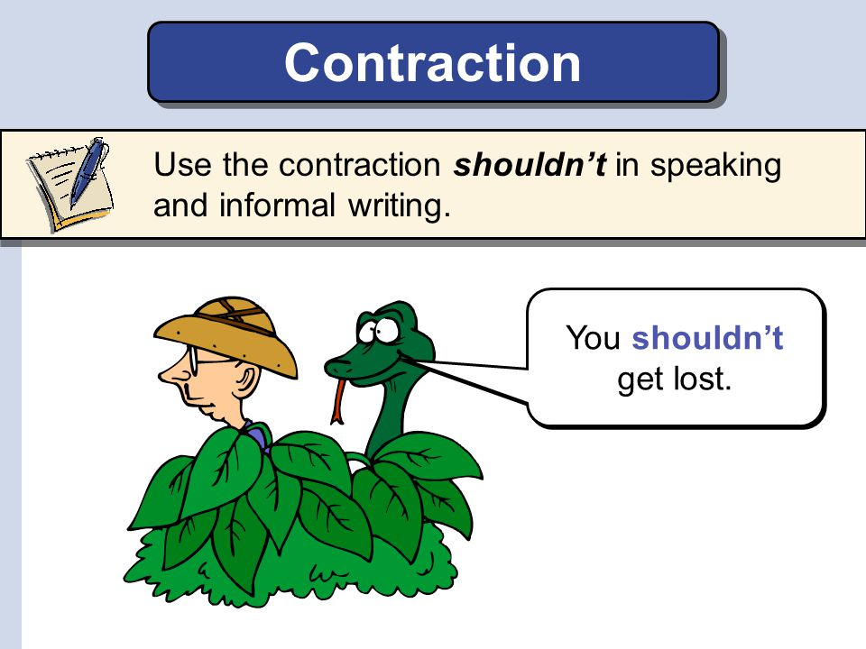 Contraction Use the contraction shouldn't in speaking and informal writing. You shouldn't get lost.
