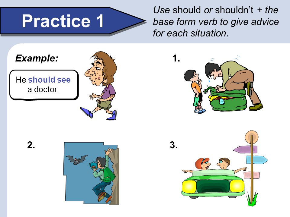 Use should or shouldn't + the base form verb to give advice for each situation.
