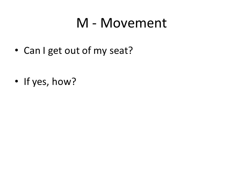 M - Movement Can I get out of my seat If yes, how