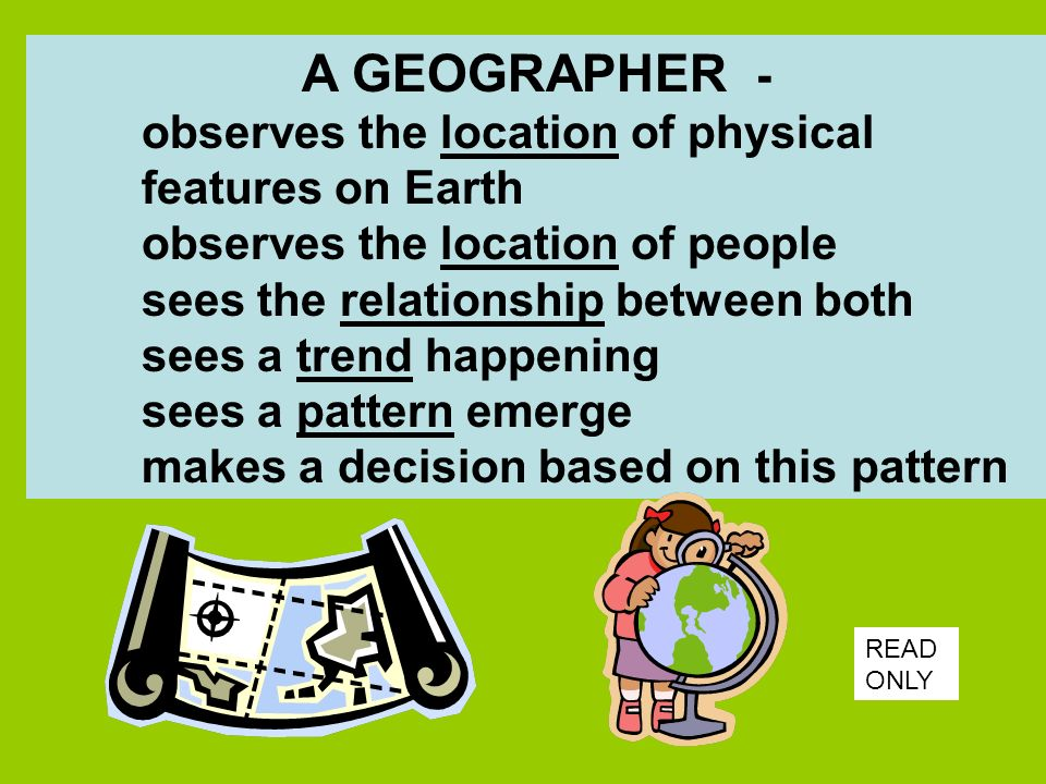 A GEOGRAPHER - observes the location of physical features on Earth