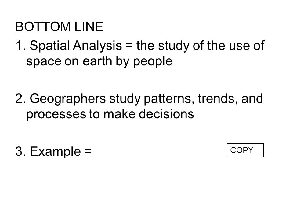 1. Spatial Analysis = the study of the use of space on earth by people