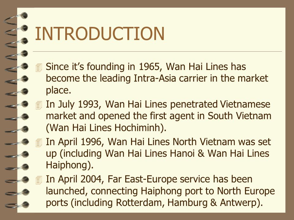 INTRODUCTION Since it's founding in 1965, Wan Hai Lines has become the leading Intra-Asia carrier in the market place.