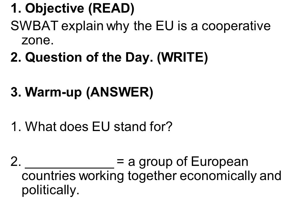 1. Objective (READ) SWBAT explain why the EU is a cooperative zone. 2. Question of the Day. (WRITE)
