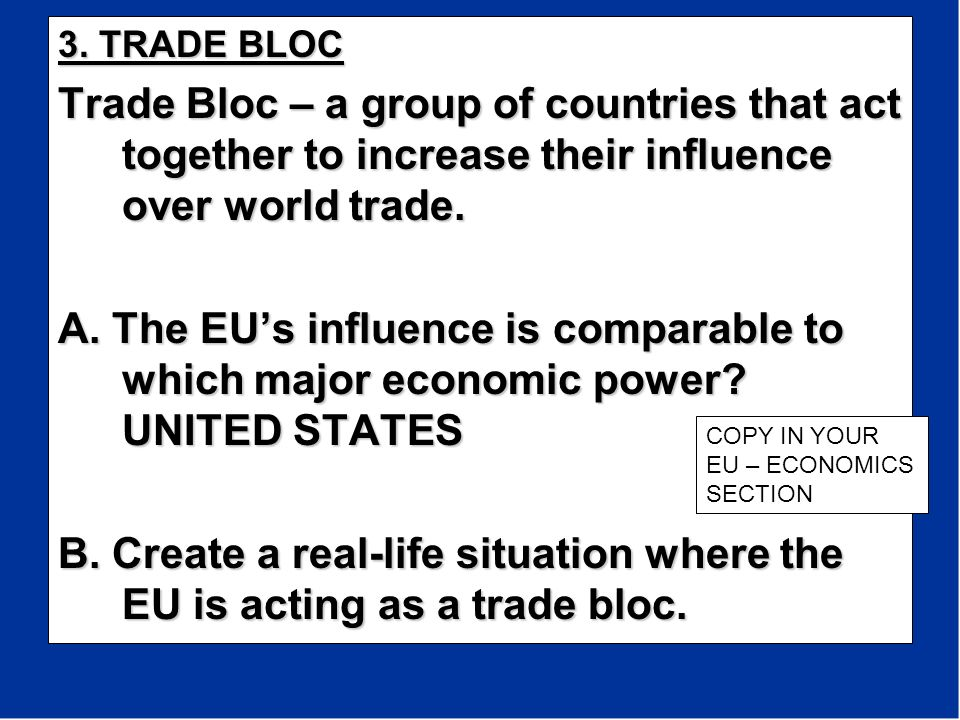 3. TRADE BLOC Trade Bloc – a group of countries that act together to increase their influence over world trade.