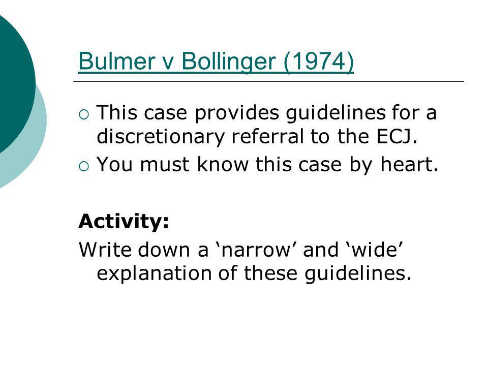 Bulmer v Bollinger (1974) This case provides guidelines for a discretionary referral to the ECJ. You must know this case by heart.