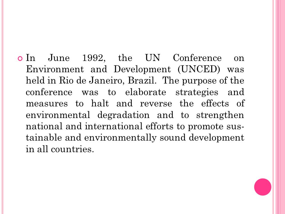 In June 1992, the UN Conference on Environment and De­velopment (UNCED) was held in Rio de Ja­neiro, Brazil. The purpose of the conference was to elaborate strate­gies and measures to halt and reverse the effects of environmental degra­dation and to strengthen national and international efforts to promote sus­ tainable and environmentally sound development in all countries.