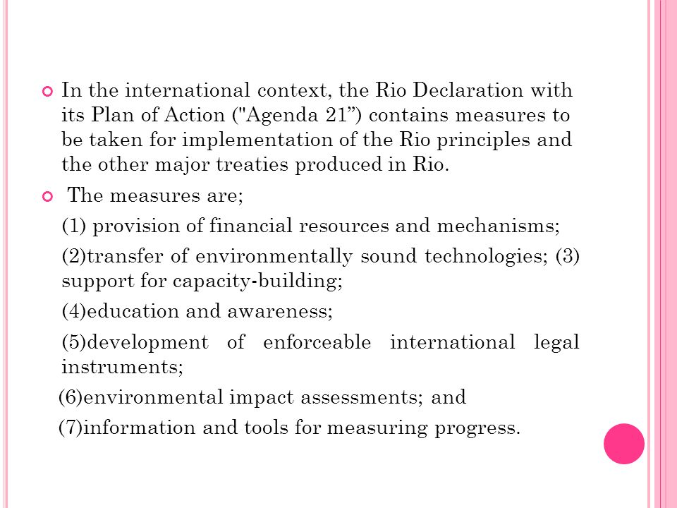 In the international context, the Rio Declaration with its Plan of Action ( Agenda 21 ) contains measures to be taken for implementation of the Rio principles and the other major treaties produced in Rio.