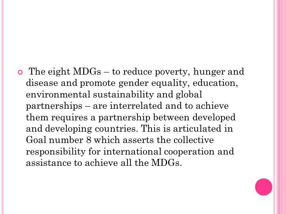 The eight MDGs – to reduce poverty, hunger and disease and promote gender equality, education, environmental sustainability and global partnerships – are interrelated and to achieve them requires a partnership between developed and developing countries.