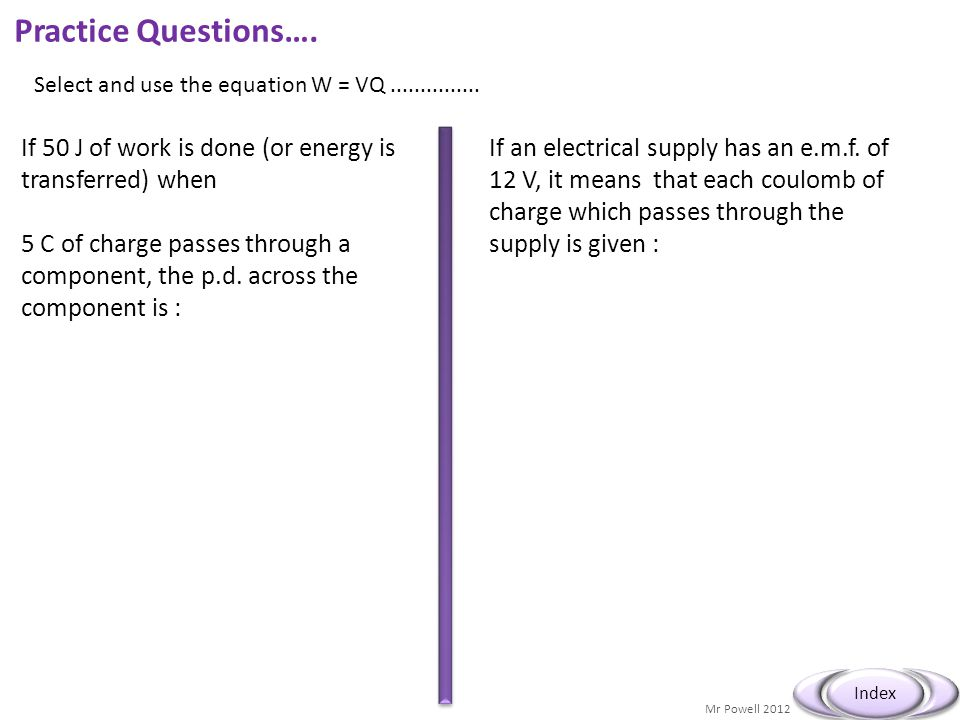 Practice Questions…. Select and use the equation W = VQ ............... If 50 J of work is done (or energy is transferred) when.
