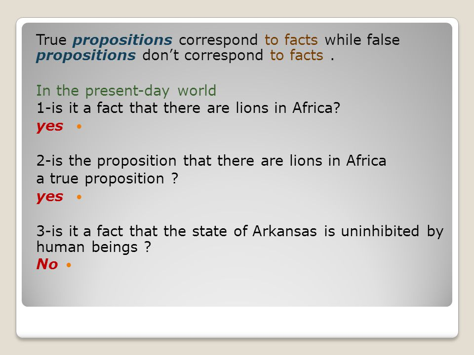 True propositions correspond to facts while false propositions don't correspond to facts .