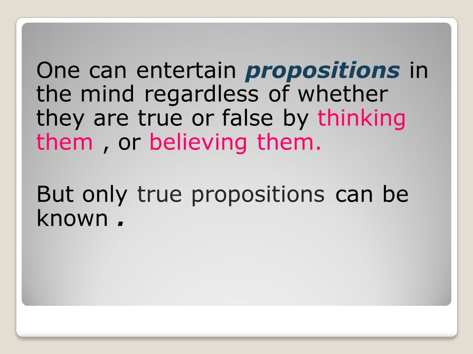 One can entertain propositions in the mind regardless of whether they are true or false by thinking them , or believing them.