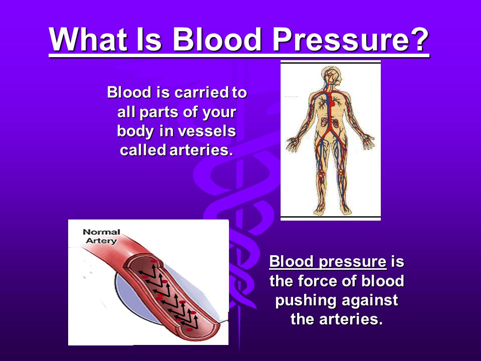 What Is Blood Pressure Blood is carried to all parts of your body in vessels called arteries.