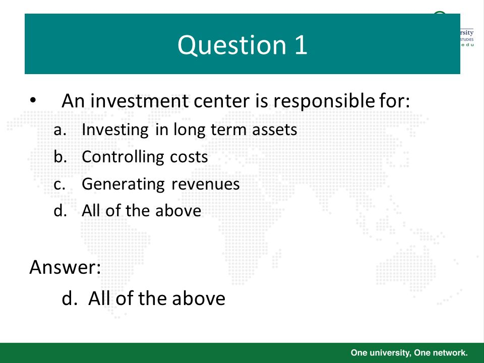 Question 1 An investment center is responsible for: Answer: