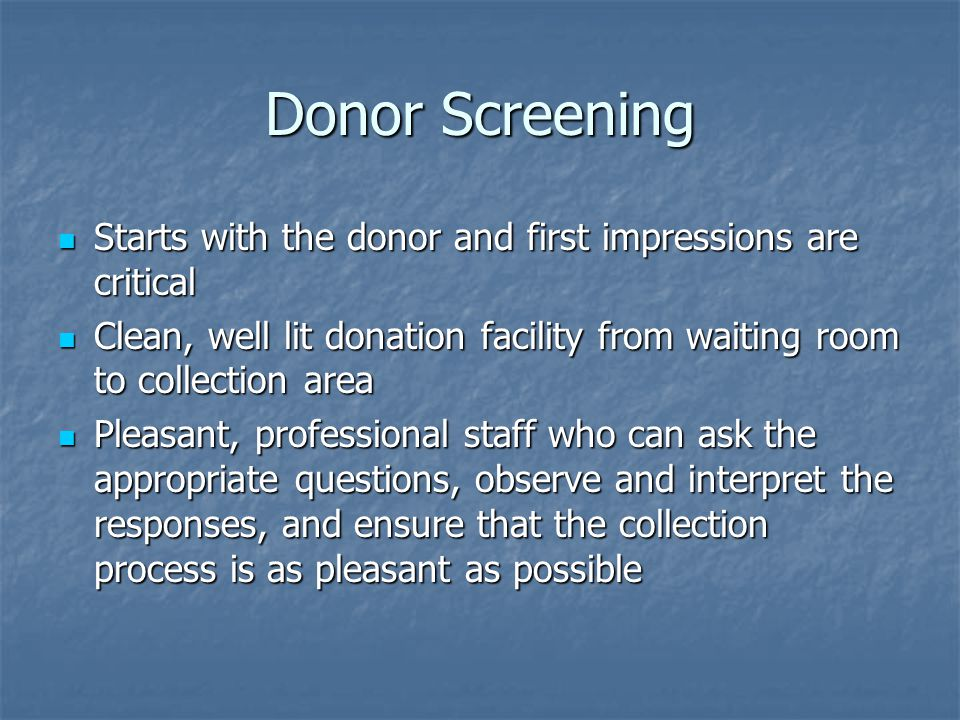 Donor Screening Starts with the donor and first impressions are critical. Clean, well lit donation facility from waiting room to collection area.
