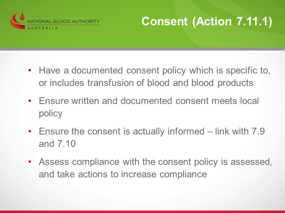 Consent (Action 7.11.1) Have a documented consent policy which is specific to, or includes transfusion of blood and blood products.