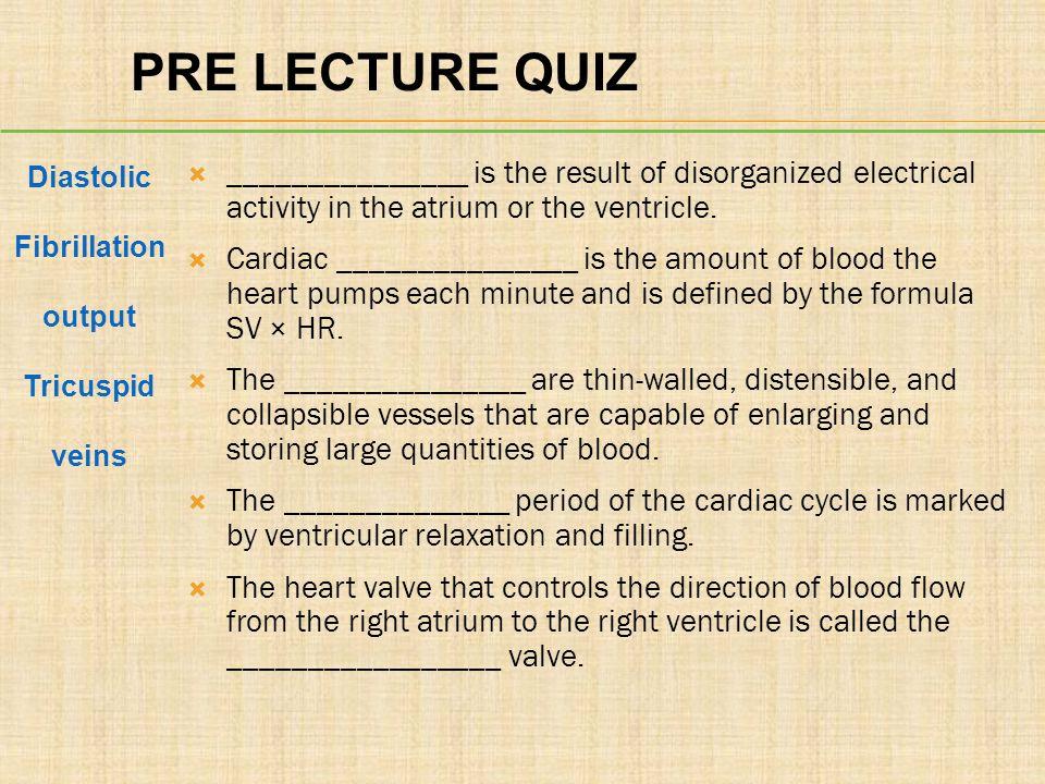 PRE LECTURE QUIZ Diastolic. Fibrillation. output. Tricuspid. veins.