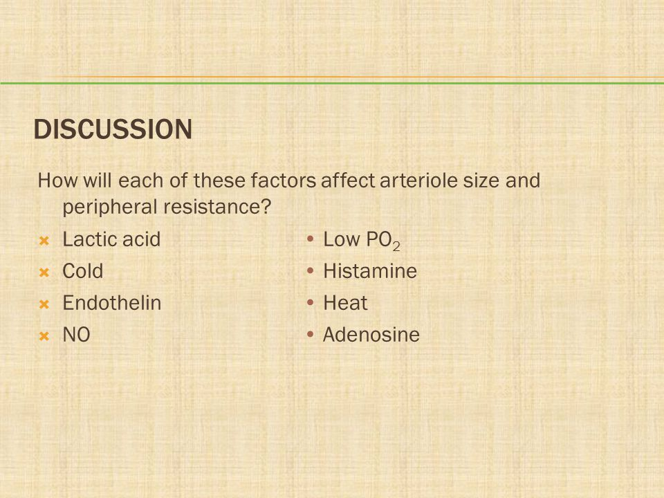 Discussion How will each of these factors affect arteriole size and peripheral resistance Lactic acid • Low PO2.