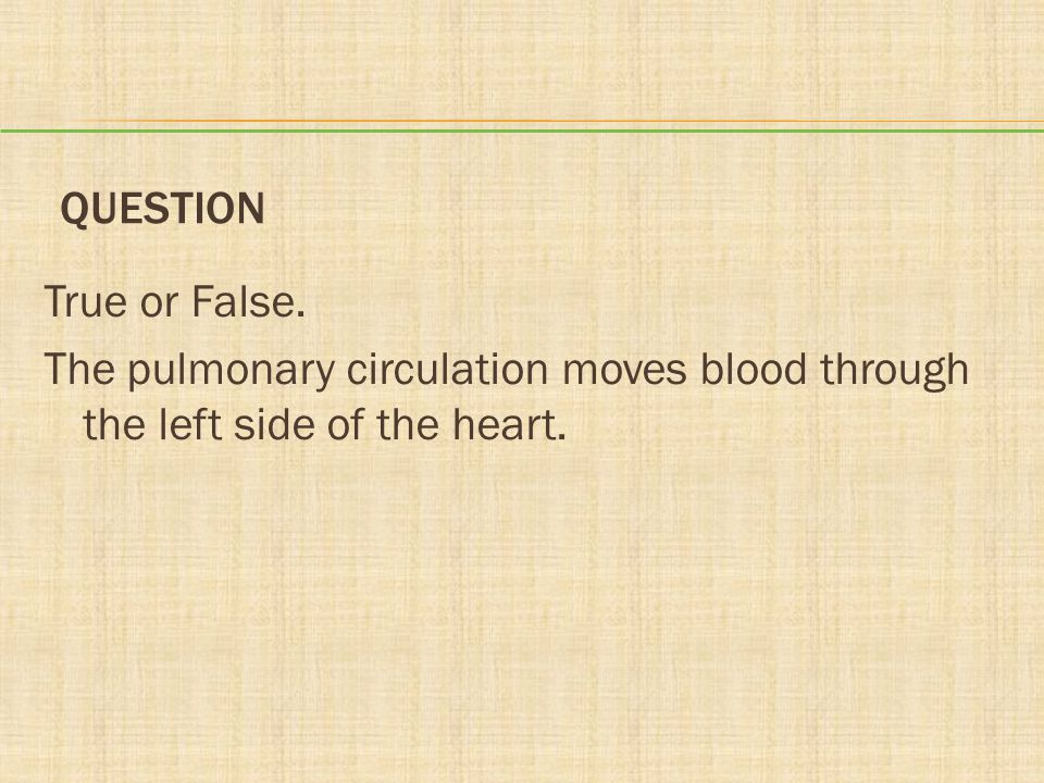 Question True or False. The pulmonary circulation moves blood through the left side of the heart.
