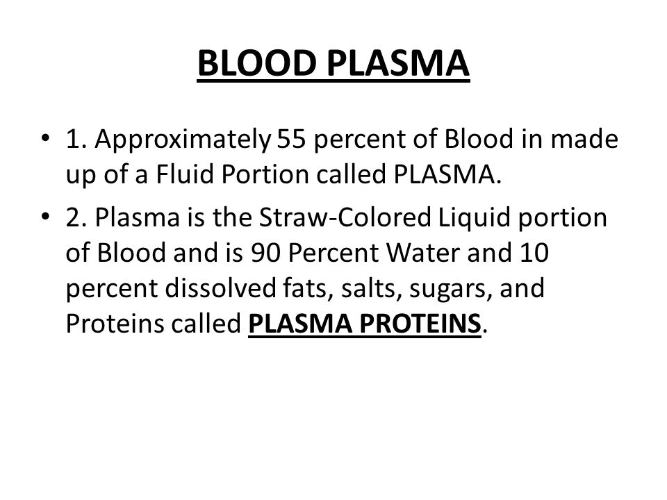 BLOOD PLASMA 1. Approximately 55 percent of Blood in made up of a Fluid Portion called PLASMA.