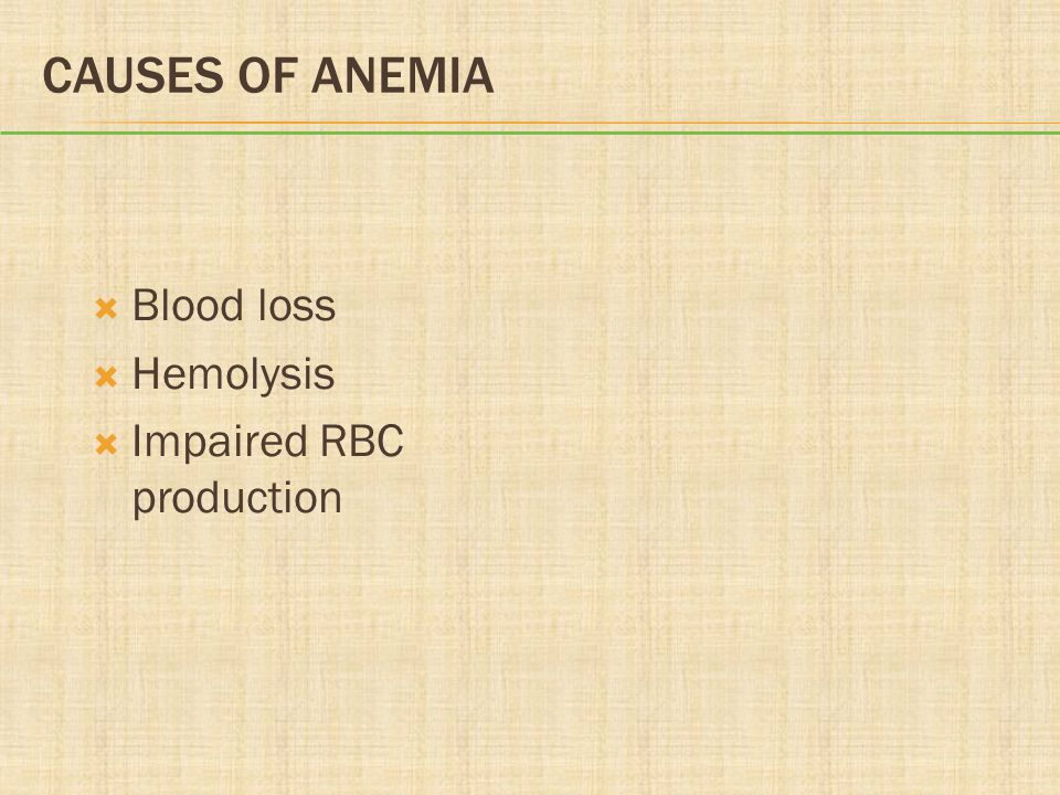 Causes of Anemia Blood loss Hemolysis Impaired RBC production