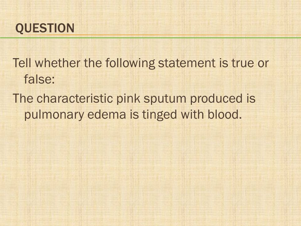 Question Tell whether the following statement is true or false: The characteristic pink sputum produced is pulmonary edema is tinged with blood.