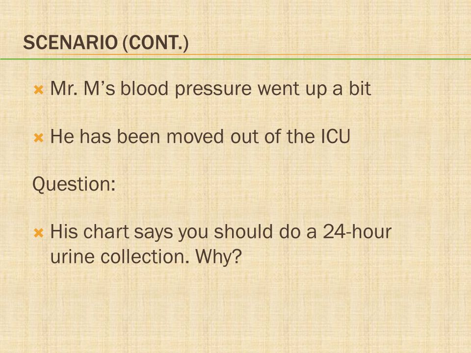 Scenario (cont.) Mr. M's blood pressure went up a bit. He has been moved out of the ICU. Question: