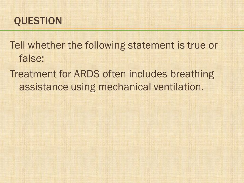 Question Tell whether the following statement is true or false: Treatment for ARDS often includes breathing assistance using mechanical ventilation.