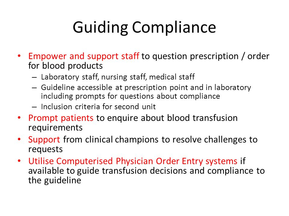 Guiding Compliance Empower and support staff to question prescription / order for blood products. Laboratory staff, nursing staff, medical staff.